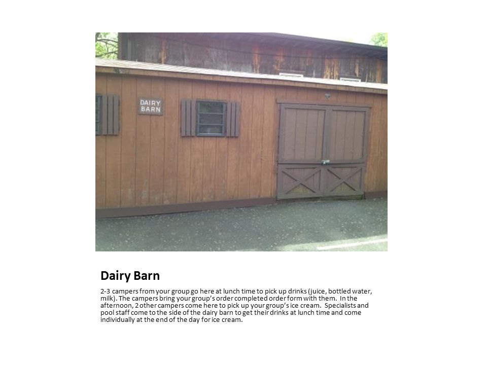 Dairy Barn 2-3 campers from your group go here at lunch time to pick up drinks (juice, bottled water, milk).