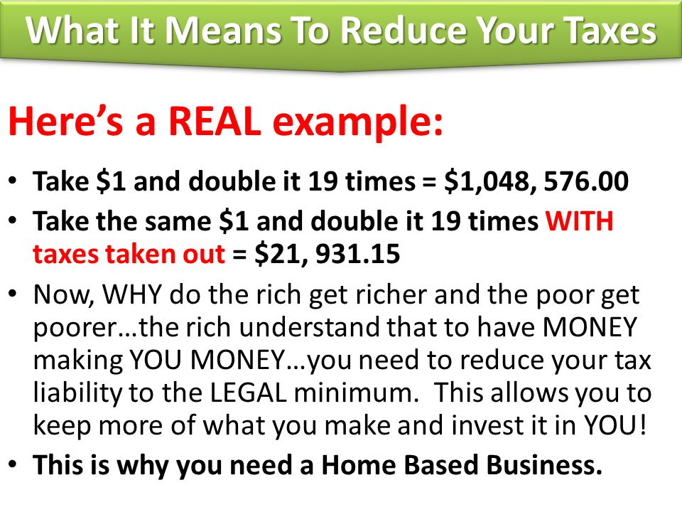 Here's a REAL example: Take $1 and double it 19 times = $1,048, 576.00 Take the same $1 and double it 19 times WITH taxes taken out = $21, 931.15 Now, WHY do the rich get richer and the poor get poorer…the rich understand that to have MONEY making YOU MONEY…you need to reduce your tax liability to the LEGAL minimum.