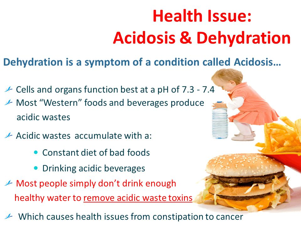 Health Issue: Acidosis & Dehydration Dehydration is a symptom of a condition called Acidosis… Cells and organs function best at a pH of 7.3 - 7.4 Most Western foods and beverages produce acidic wastes Acidic wastes accumulate with a: Constant diet of bad foods Drinking acidic beverages Most people simply don't drink enough healthy water to remove acidic waste toxins Which causes health issues from constipation to cancer