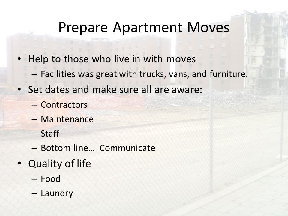 Prepare Apartment Moves Help to those who live in with moves – Facilities was great with trucks, vans, and furniture.