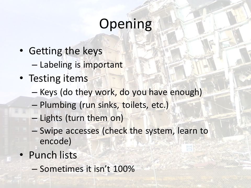 Opening Getting the keys – Labeling is important Testing items – Keys (do they work, do you have enough) – Plumbing (run sinks, toilets, etc.) – Lights (turn them on) – Swipe accesses (check the system, learn to encode) Punch lists – Sometimes it isn't 100%