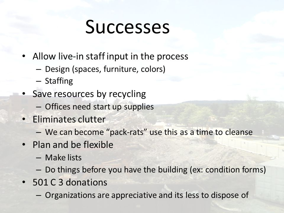 Successes Allow live-in staff input in the process – Design (spaces, furniture, colors) – Staffing Save resources by recycling – Offices need start up supplies Eliminates clutter – We can become pack-rats use this as a time to cleanse Plan and be flexible – Make lists – Do things before you have the building (ex: condition forms) 501 C 3 donations – Organizations are appreciative and its less to dispose of