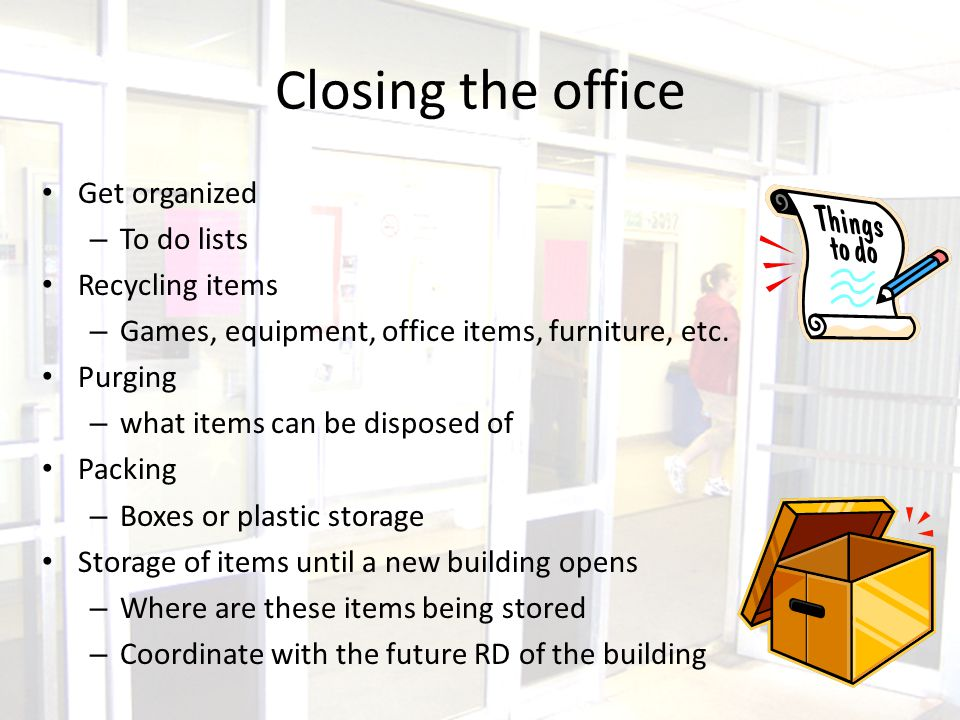 Closing the office Get organized – To do lists Recycling items – Games, equipment, office items, furniture, etc.