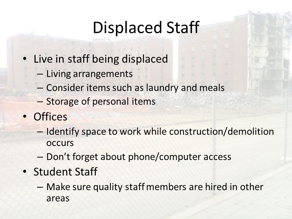 Displaced Staff Live in staff being displaced – Living arrangements – Consider items such as laundry and meals – Storage of personal items Offices – Identify space to work while construction/demolition occurs – Don't forget about phone/computer access Student Staff – Make sure quality staff members are hired in other areas
