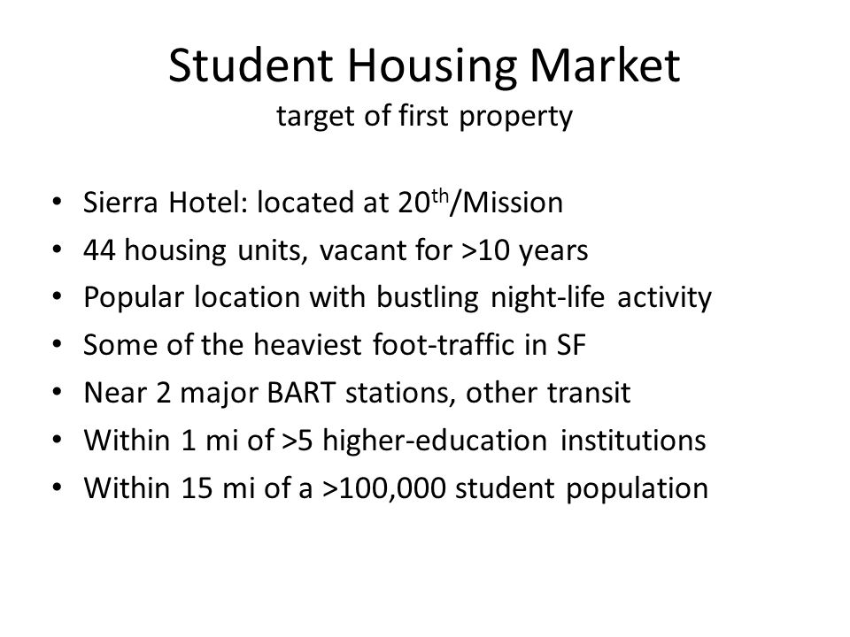 Student Housing Market target of first property Sierra Hotel: located at 20 th /Mission 44 housing units, vacant for >10 years Popular location with bustling night-life activity Some of the heaviest foot-traffic in SF Near 2 major BART stations, other transit Within 1 mi of >5 higher-education institutions Within 15 mi of a >100,000 student population