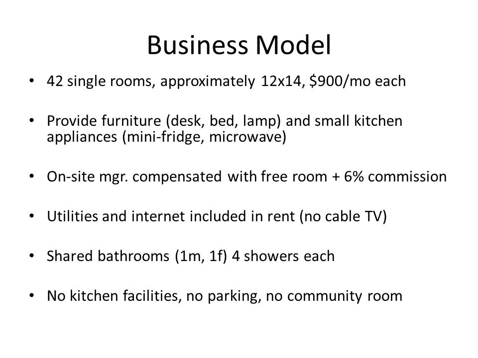 Business Model 42 single rooms, approximately 12x14, $900/mo each Provide furniture (desk, bed, lamp) and small kitchen appliances (mini-fridge, microwave) On-site mgr.
