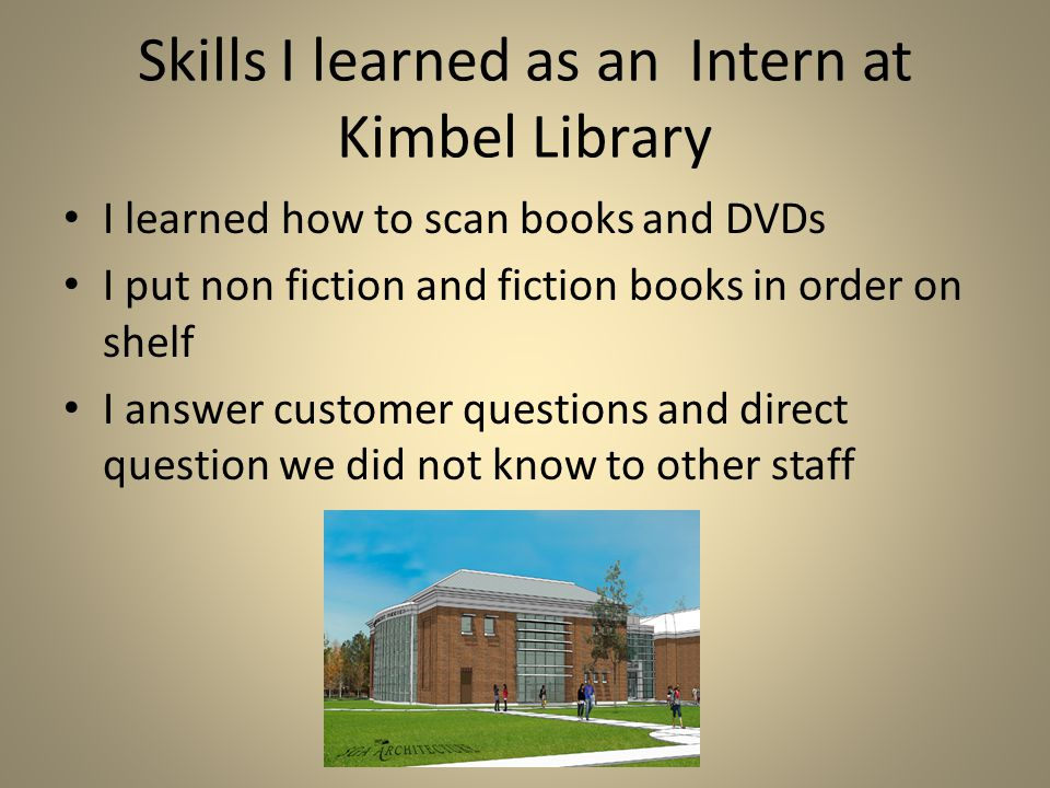 First internship: at Kimbel library As the library assistant at Kimbel Library it was great I put the news papers and the magazines in alphabetical or