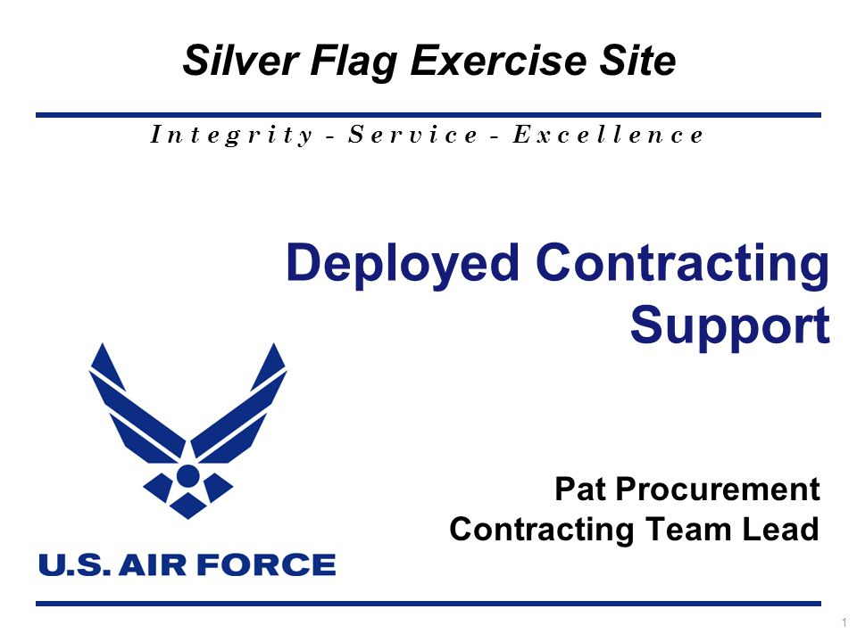 I n t e g r i t y - S e r v i c e - E x c e l l e n c e Silver Flag Exercise Site 1 Deployed Contracting Support Pat Procurement Contracting Team Lead