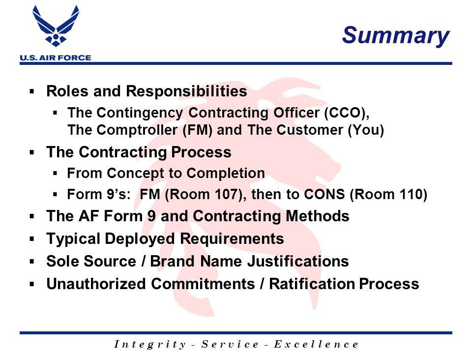 I n t e g r i t y - S e r v i c e - E x c e l l e n c e Summary  Roles and Responsibilities  The Contingency Contracting Officer (CCO), The Comptroller (FM) and The Customer (You)  The Contracting Process  From Concept to Completion  Form 9's: FM (Room 107), then to CONS (Room 110)  The AF Form 9 and Contracting Methods  Typical Deployed Requirements  Sole Source / Brand Name Justifications  Unauthorized Commitments / Ratification Process