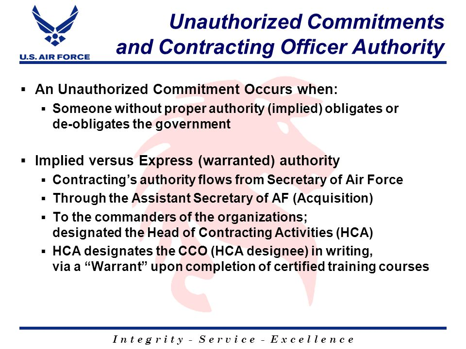 I n t e g r i t y - S e r v i c e - E x c e l l e n c e Unauthorized Commitments and Contracting Officer Authority  An Unauthorized Commitment Occurs when:  Someone without proper authority (implied) obligates or de-obligates the government  Implied versus Express (warranted) authority  Contracting's authority flows from Secretary of Air Force  Through the Assistant Secretary of AF (Acquisition)  To the commanders of the organizations; designated the Head of Contracting Activities (HCA)  HCA designates the CCO (HCA designee) in writing, via a Warrant upon completion of certified training courses