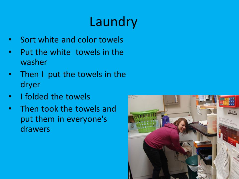 Laundry Sort white and color towels Put the white towels in the washer Then I put the towels in the dryer I folded the towels Then took the towels and