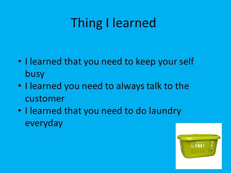Thing I learned I learned that you need to keep your self busy I learned you need to always talk to the customer I learned that you need to do laundry
