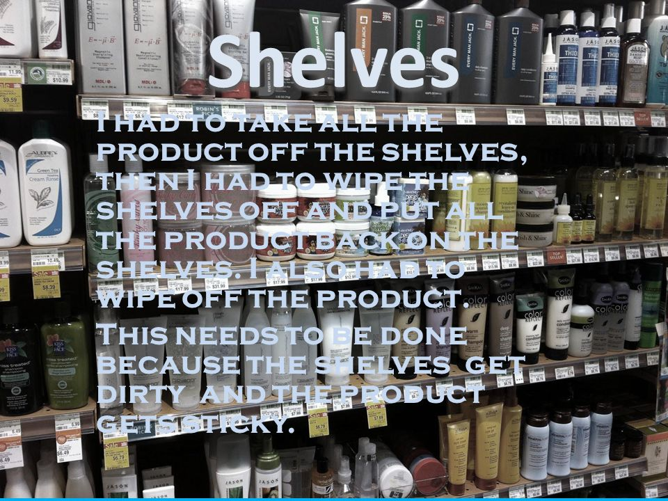 I had to take all the product off the shelves, then I had to wipe the shelves off and put all the product back on the shelves. I also had to wipe off