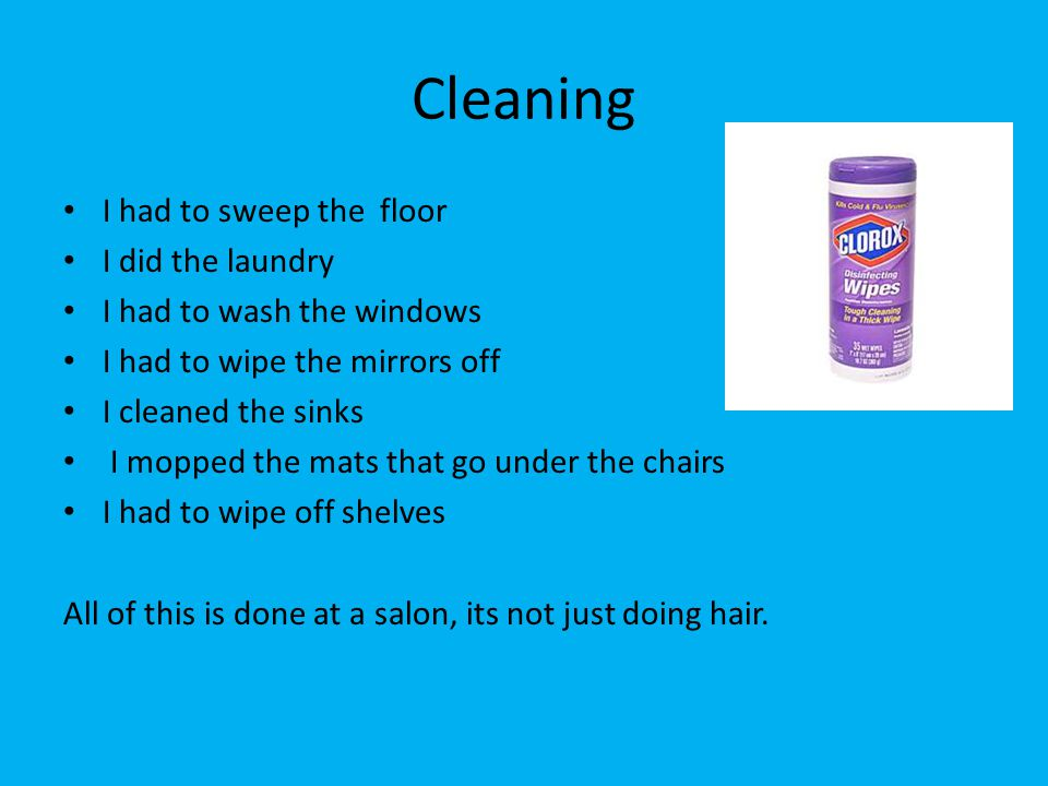 Cleaning I had to sweep the floor I did the laundry I had to wash the windows I had to wipe the mirrors off I cleaned the sinks I mopped the mats that