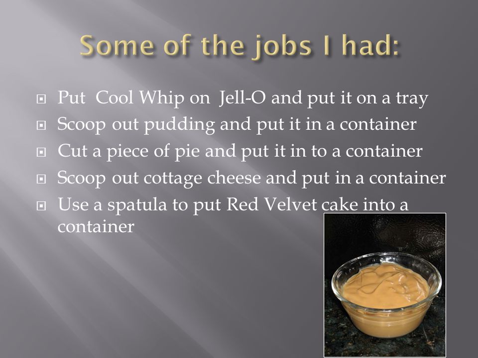  Put Cool Whip on Jell-O and put it on a tray  Scoop out pudding and put it in a container  Cut a piece of pie and put it in to a container  Scoop