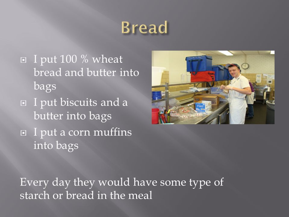  I put 100 % wheat bread and butter into bags  I put biscuits and a butter into bags  I put a corn muffins into bags Every day they would have some