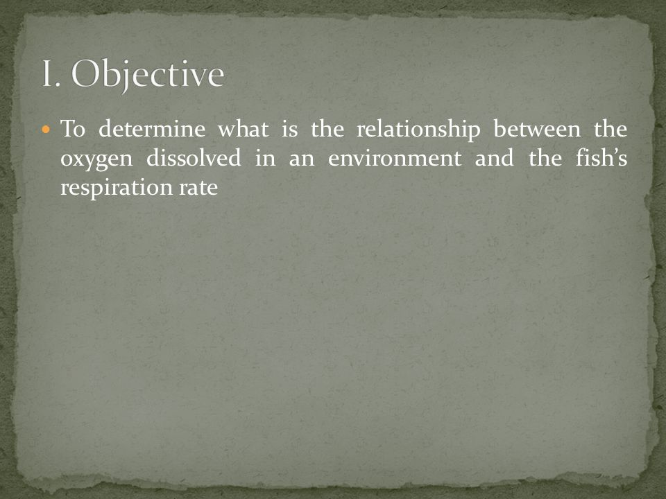 To determine what is the relationship between the oxygen dissolved in an environment and the fish's respiration rate