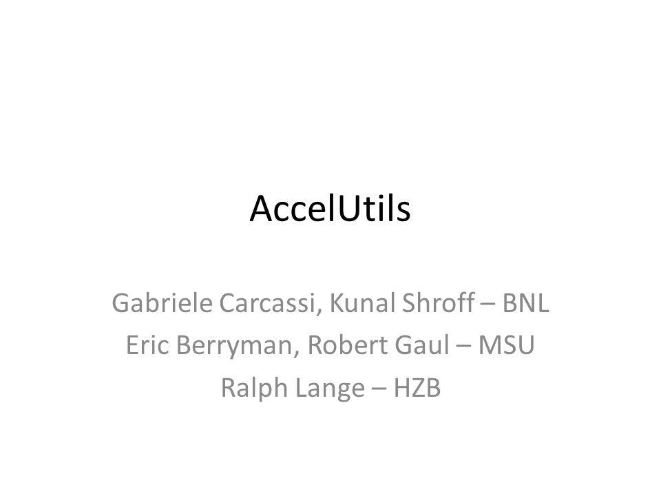 AccelUtils Gabriele Carcassi, Kunal Shroff – BNL Eric Berryman, Robert Gaul – MSU Ralph Lange – HZB