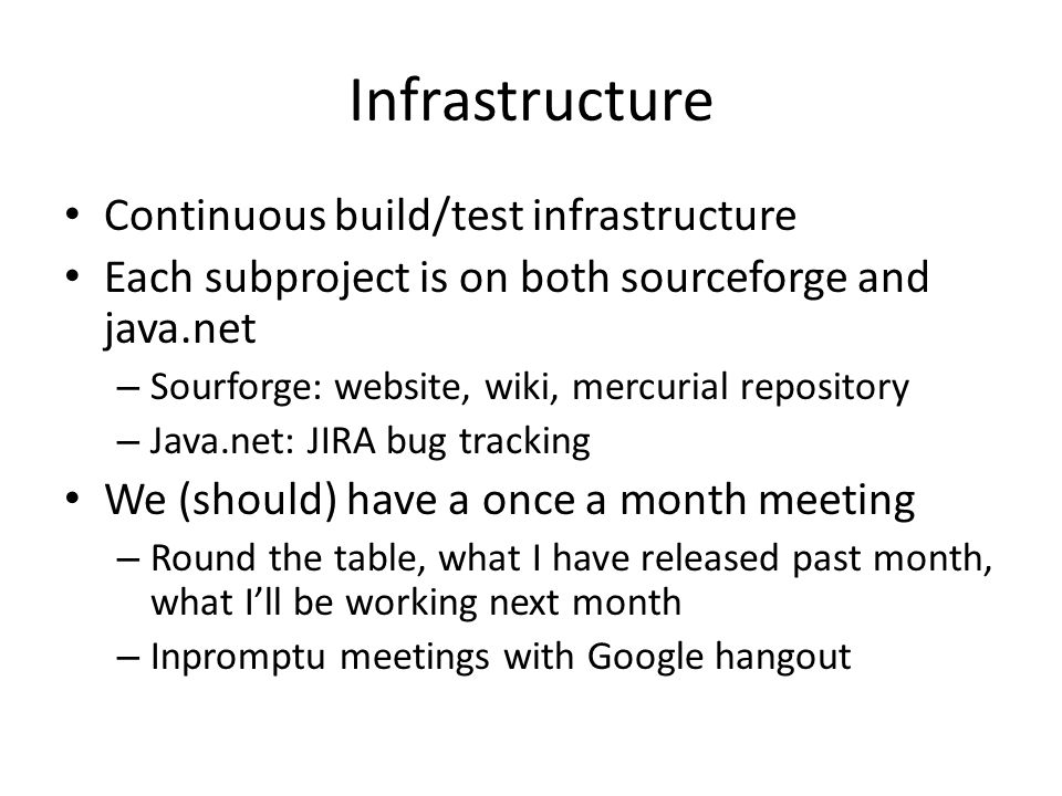 Infrastructure Continuous build/test infrastructure Each subproject is on both sourceforge and java.net – Sourforge: website, wiki, mercurial reposito