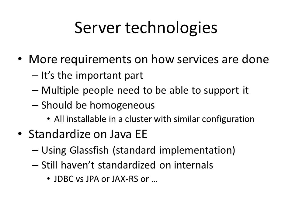 Server technologies More requirements on how services are done – It's the important part – Multiple people need to be able to support it – Should be h