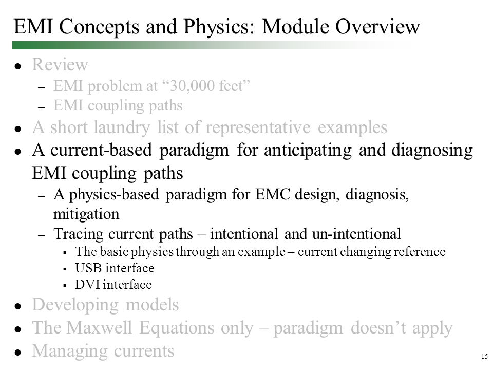 15 EMI Concepts and Physics: Module Overview ● Review – EMI problem at 30,000 feet – EMI coupling paths ● A short laundry list of representative examples ● A current-based paradigm for anticipating and diagnosing EMI coupling paths – A physics-based paradigm for EMC design, diagnosis, mitigation – Tracing current paths – intentional and un-intentional  The basic physics through an example – current changing reference  USB interface  DVI interface ● Developing models ● The Maxwell Equations only – paradigm doesn't apply ● Managing currents