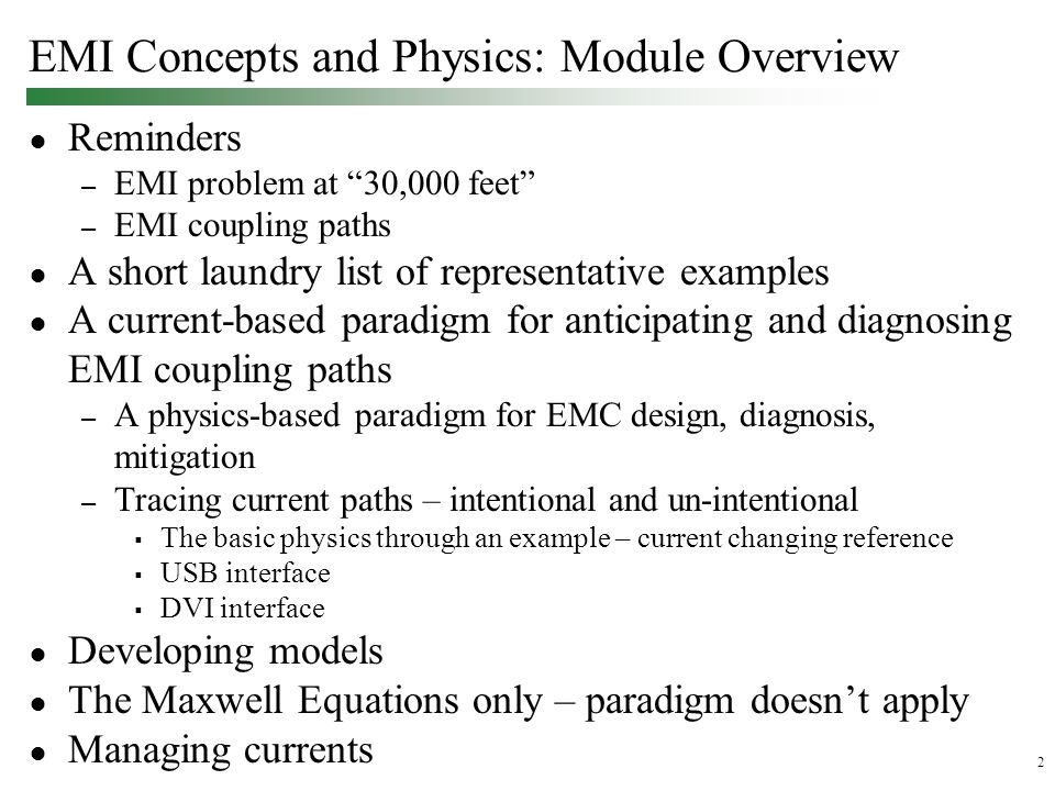 2 EMI Concepts and Physics: Module Overview ● Reminders – EMI problem at 30,000 feet – EMI coupling paths ● A short laundry list of representative examples ● A current-based paradigm for anticipating and diagnosing EMI coupling paths – A physics-based paradigm for EMC design, diagnosis, mitigation – Tracing current paths – intentional and un-intentional  The basic physics through an example – current changing reference  USB interface  DVI interface ● Developing models ● The Maxwell Equations only – paradigm doesn't apply ● Managing currents