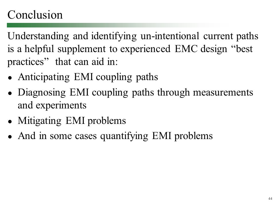 44 Conclusion Understanding and identifying un-intentional current paths is a helpful supplement to experienced EMC design best practices that can aid in: ● Anticipating EMI coupling paths ● Diagnosing EMI coupling paths through measurements and experiments ● Mitigating EMI problems ● And in some cases quantifying EMI problems