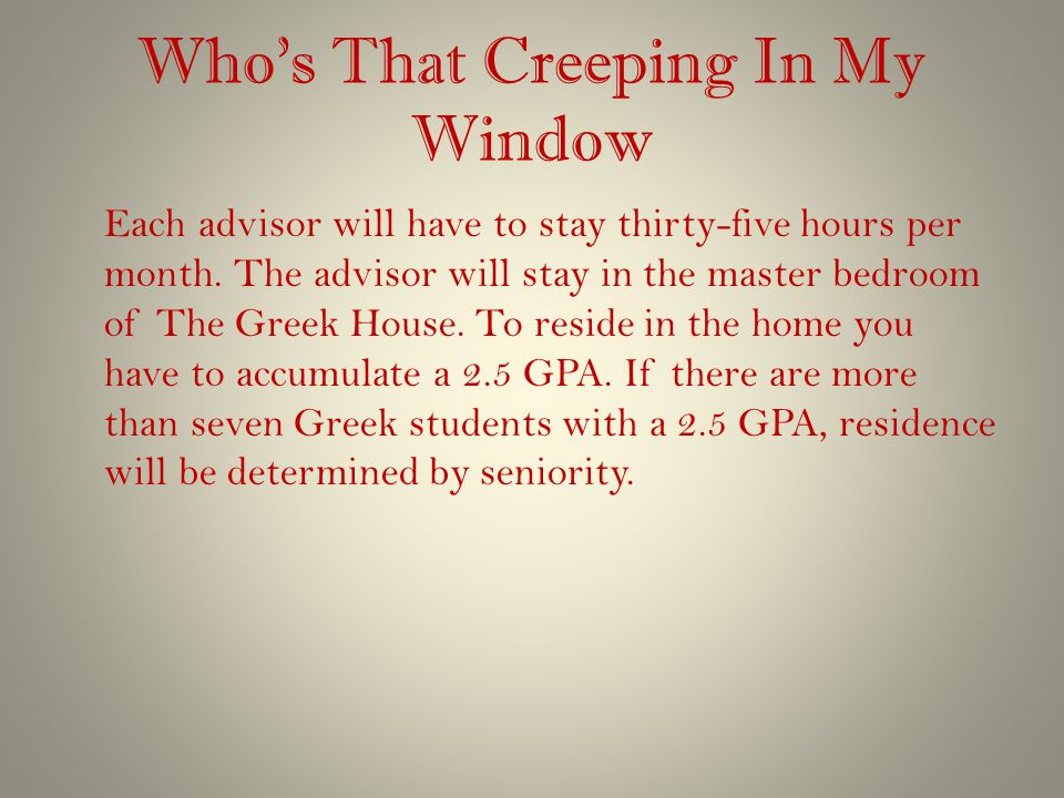 Who's That Creeping In My Window Each advisor will have to stay thirty-five hours per month. The advisor will stay in the master bedroom of The Greek