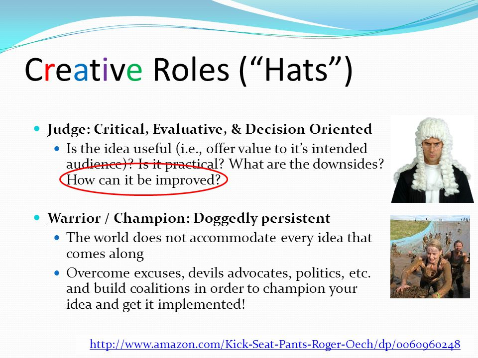 """Creative Roles (""""Hats"""") Judge: Critical, Evaluative, & Decision Oriented Is the idea useful (i.e., offer value to it's intended audience)? Is it pract"""