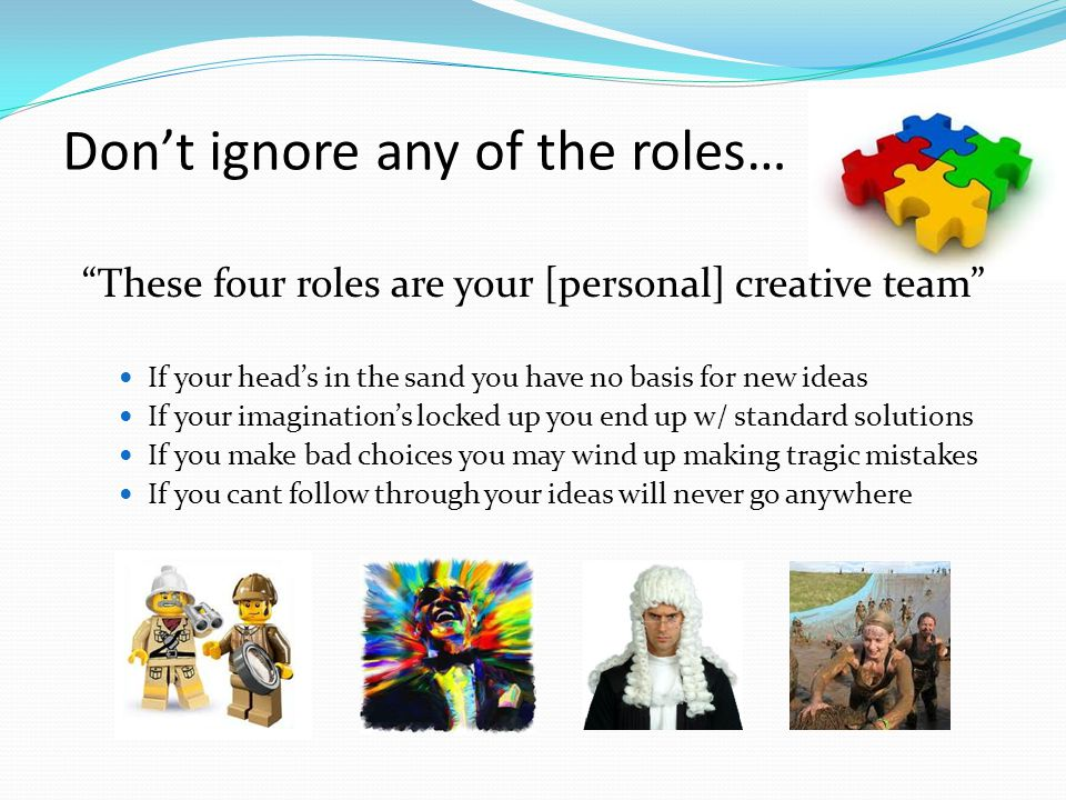 Don't ignore any of the roles… These four roles are your [personal] creative team If your head's in the sand you have no basis for new ideas If your imagination's locked up you end up w/ standard solutions If you make bad choices you may wind up making tragic mistakes If you cant follow through your ideas will never go anywhere