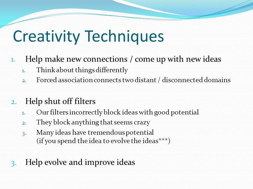Creativity Techniques 1. Help make new connections / come up with new ideas 1. Think about things differently 2. Forced association connects two dista