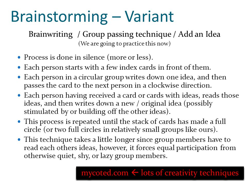 Brainstorming – Variant Brainwriting / Group passing technique / Add an Idea (We are going to practice this now) Process is done in silence (more or less).