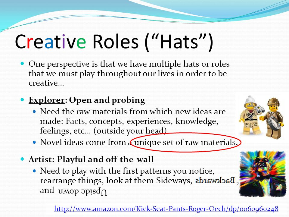 Creative Roles ( Hats ) One perspective is that we have multiple hats or roles that we must play throughout our lives in order to be creative… Explorer: Open and probing Need the raw materials from which new ideas are made: Facts, concepts, experiences, knowledge, feelings, etc… (outside your head) Novel ideas come from a unique set of raw materials.
