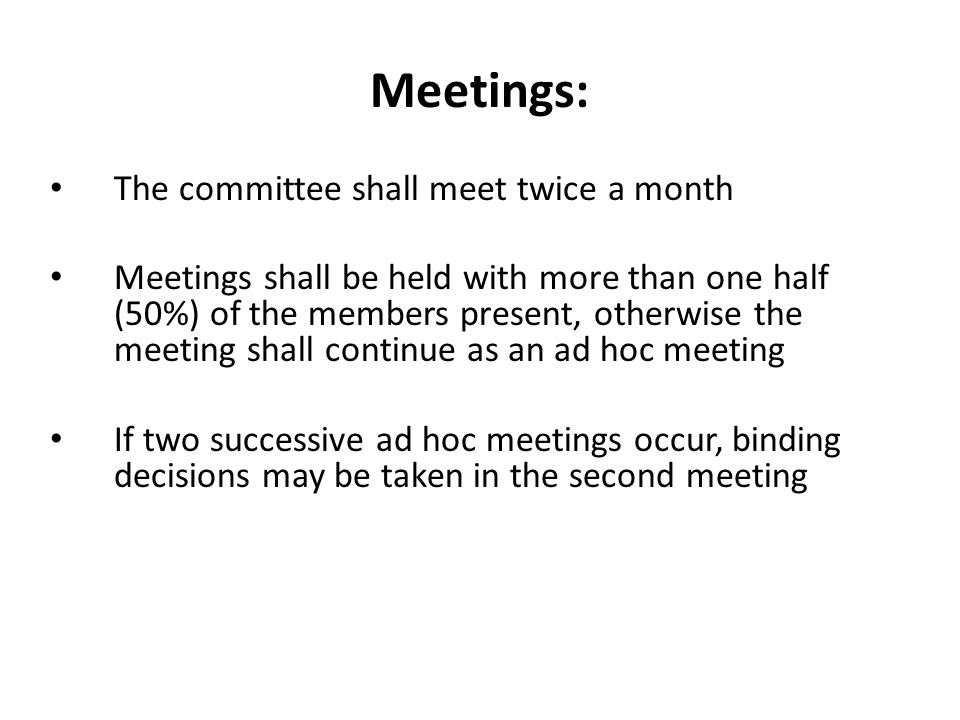 Meetings: The committee shall meet twice a month Meetings shall be held with more than one half (50%) of the members present, otherwise the meeting sh