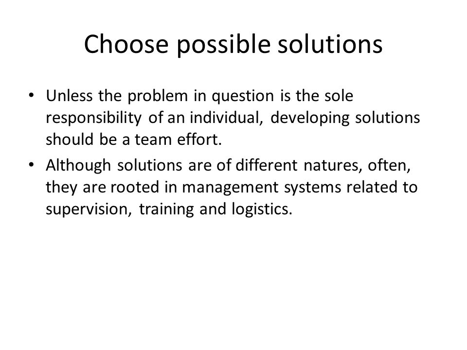 Choose possible solutions Unless the problem in question is the sole responsibility of an individual, developing solutions should be a team effort. Al