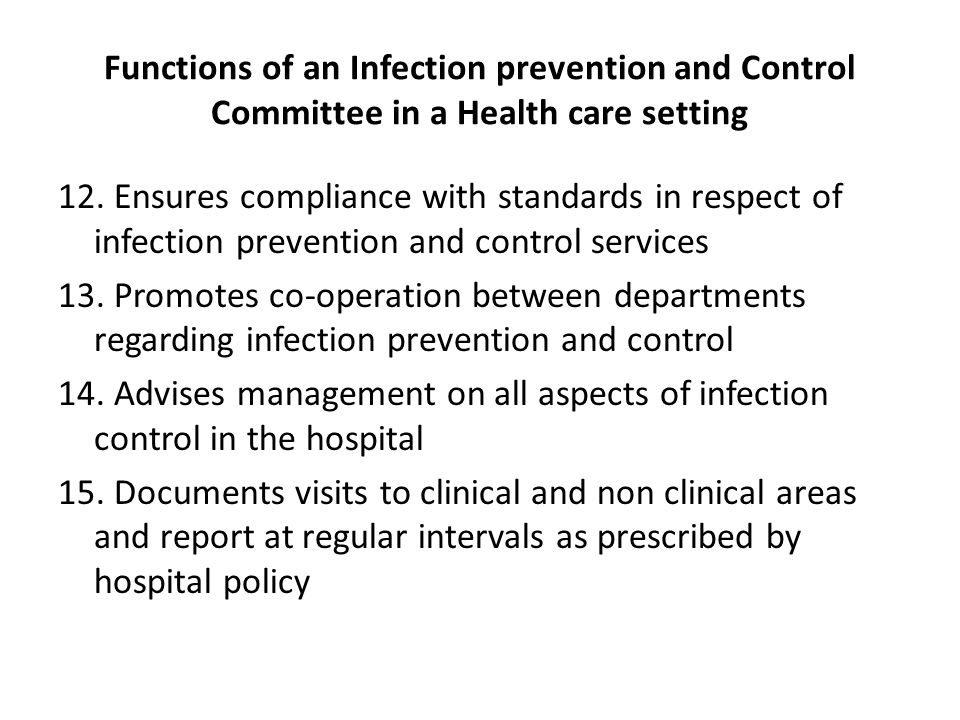 Functions of an Infection prevention and Control Committee in a Health care setting 12. Ensures compliance with standards in respect of infection prev