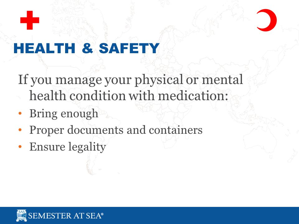 If you manage your physical or mental health condition with medication: Bring enough Proper documents and containers Ensure legality HEALTH & SAFETY
