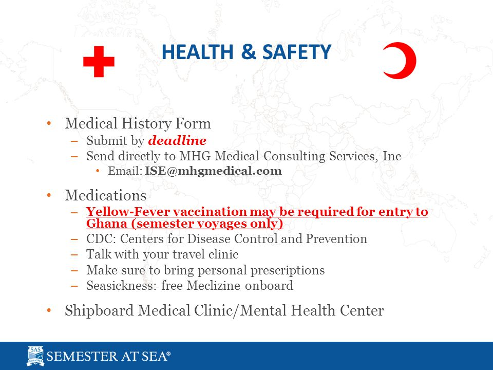 Medical History Form – Submit by deadline – Send directly to MHG Medical Consulting Services, Inc Email: ISE@mhgmedical.com Medications – Yellow-Fever vaccination may be required for entry to Ghana (semester voyages only) – CDC: Centers for Disease Control and Prevention – Talk with your travel clinic – Make sure to bring personal prescriptions – Seasickness: free Meclizine onboard Shipboard Medical Clinic/Mental Health Center