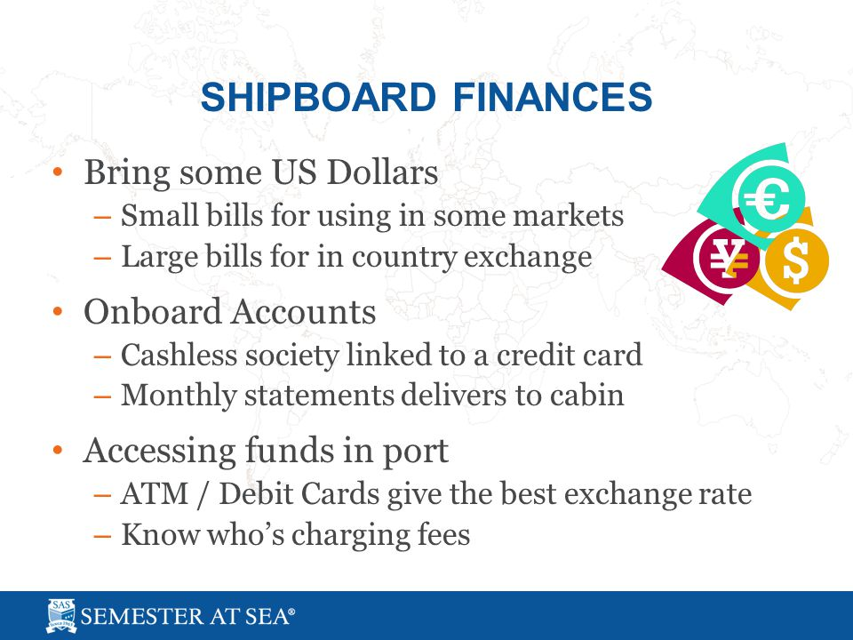 SHIPBOARD FINANCES Bring some US Dollars – Small bills for using in some markets – Large bills for in country exchange Onboard Accounts – Cashless society linked to a credit card – Monthly statements delivers to cabin Accessing funds in port – ATM / Debit Cards give the best exchange rate – Know who's charging fees