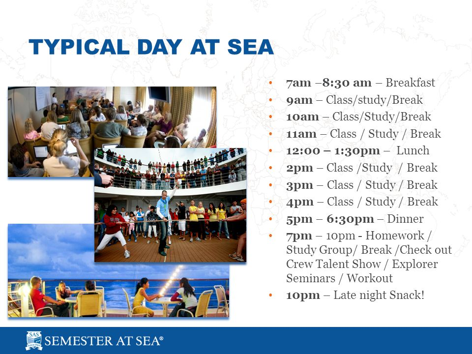 TYPICAL DAY AT SEA 7am –8:30 am – Breakfast 9am – Class/study/Break 10am – Class/Study/Break 11am – Class / Study / Break 12:00 – 1:30pm – Lunch 2pm – Class /Study / Break 3pm – Class / Study / Break 4pm – Class / Study / Break 5pm – 6:30pm – Dinner 7pm – 10pm - Homework / Study Group/ Break /Check out Crew Talent Show / Explorer Seminars / Workout 10pm – Late night Snack!