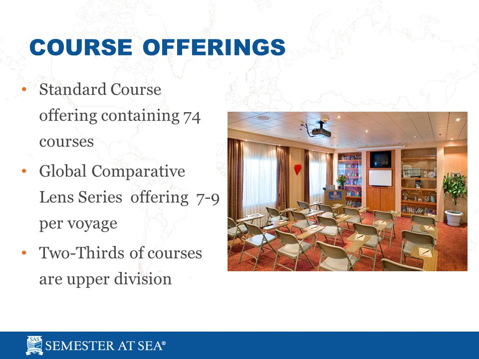 COURSE OFFERINGS Standard Course offering containing 74 courses Global Comparative Lens Series offering 7-9 per voyage Two-Thirds of courses are upper division