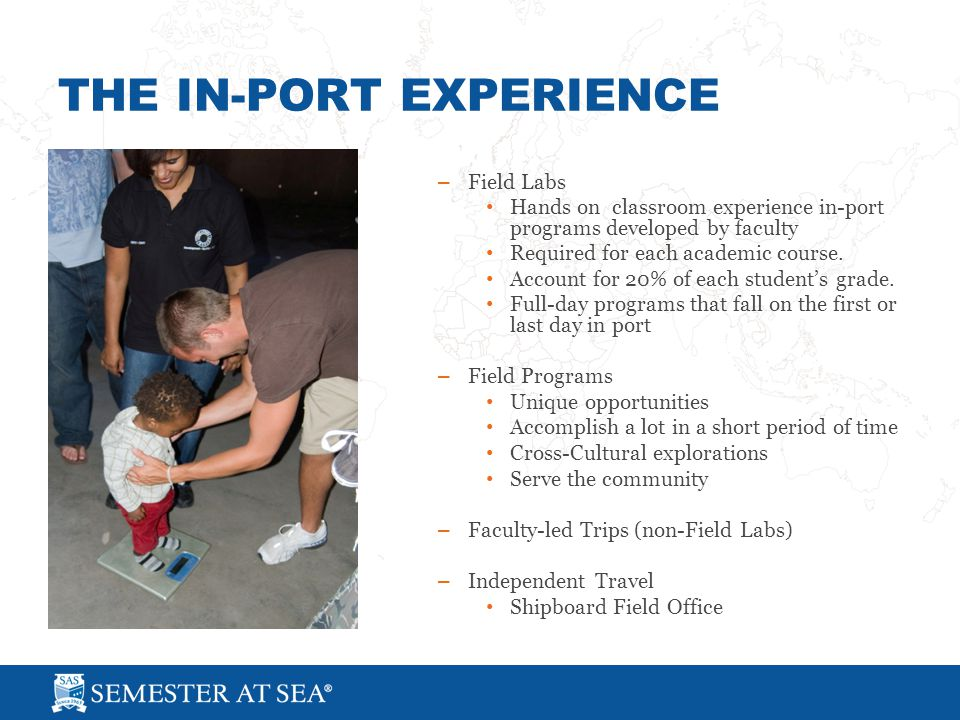 THE IN-PORT EXPERIENCE – Field Labs Hands on classroom experience in-port programs developed by faculty Required for each academic course.