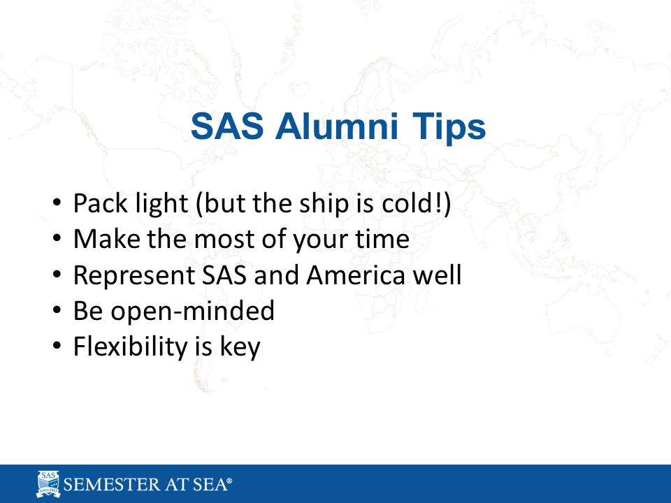 SAS Alumni Tips Pack light (but the ship is cold!) Make the most of your time Represent SAS and America well Be open-minded Flexibility is key