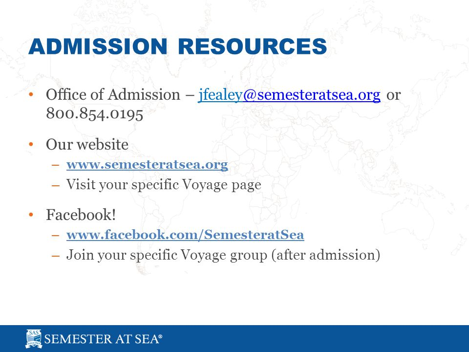 ADMISSION RESOURCES Office of Admission – jfealey@semesteratsea.org or 800.854.0195@semesteratsea.org Our website – www.semesteratsea.org – Visit your specific Voyage page Facebook.
