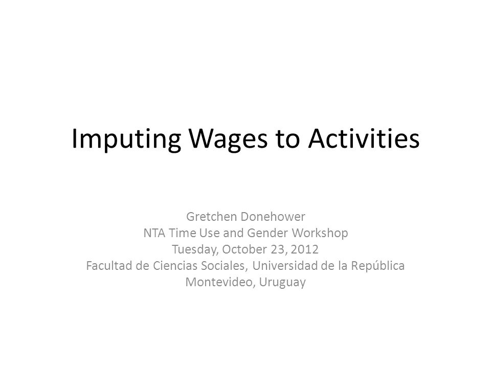 Imputing Wages to Activities Gretchen Donehower NTA Time Use and Gender Workshop Tuesday, October 23, 2012 Facultad de Ciencias Sociales, Universidad