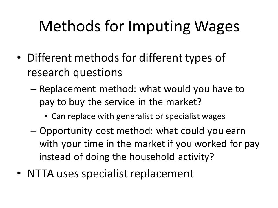 Methods for Imputing Wages Different methods for different types of research questions – Replacement method: what would you have to pay to buy the service in the market.