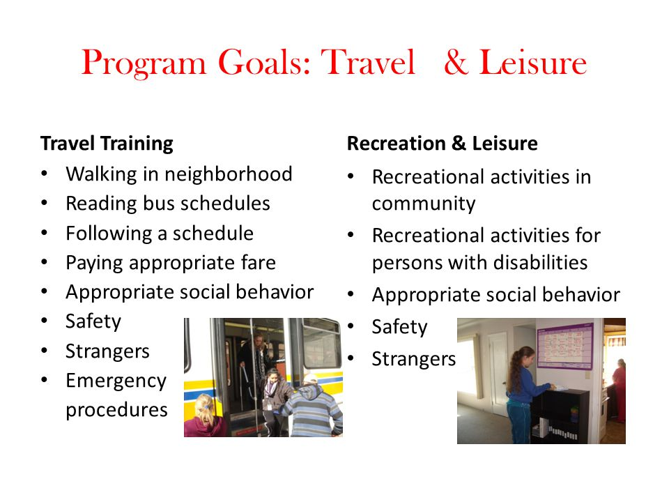 Program Goals: Travel & Leisure Travel Training Walking in neighborhood Reading bus schedules Following a schedule Paying appropriate fare Appropriate