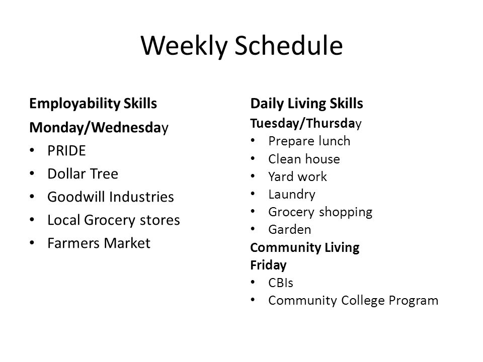 Weekly Schedule Employability Skills Monday/Wednesday PRIDE Dollar Tree Goodwill Industries Local Grocery stores Farmers Market Daily Living Skills Tu