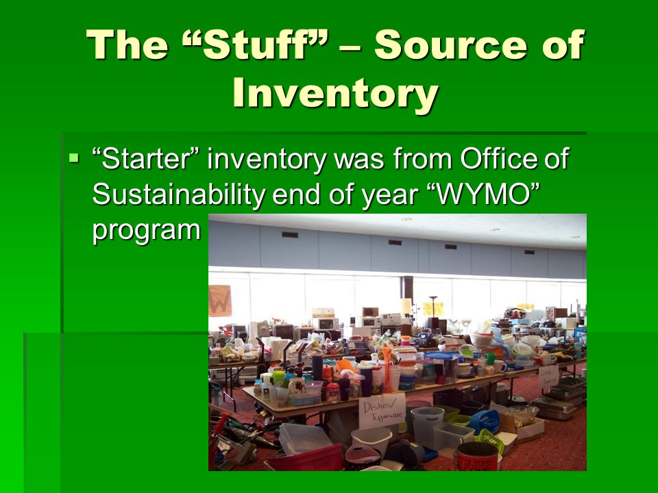 The Stuff – Source of Inventory  Starter inventory was from Office of Sustainability end of year WYMO program