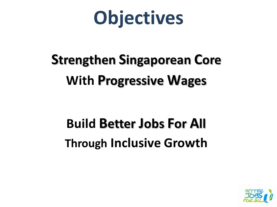 S trengthen S ingaporean C ore P rogressive W ages With P rogressive W ages B etter J obs F or A ll Build B etter J obs F or A ll Through Inclusive Growth Objectives